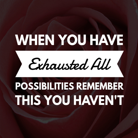 Inspirational Quotes When you have exhausted all possibilities remember this you haven't, positive, motivational