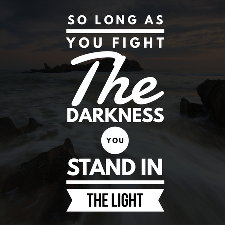 Inspirational Quotes So long as you fight the darkness you stand in the light, positive, motivational