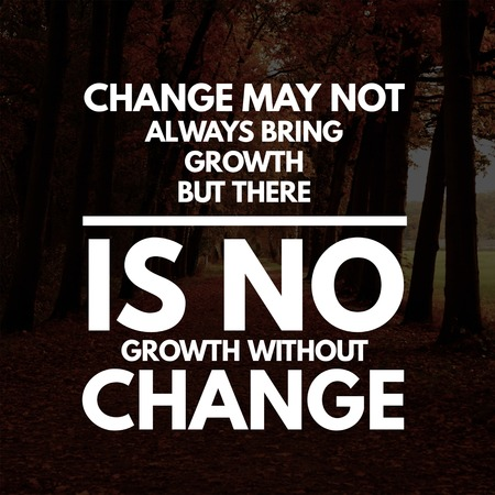 Inspirational Quotes Change may not always bring growth but there is no growth without change, positive, motivational