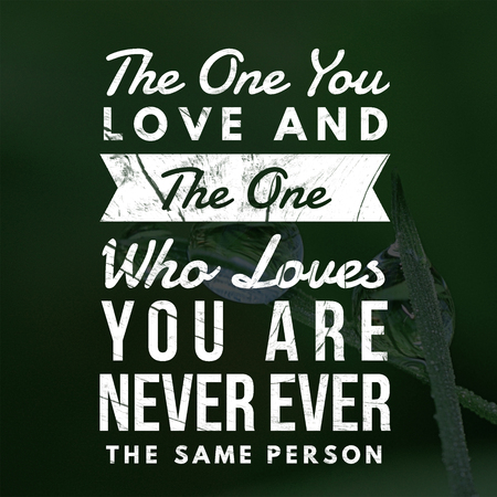 Love Quotes The one you love and the one who loves you are never ever the same person
