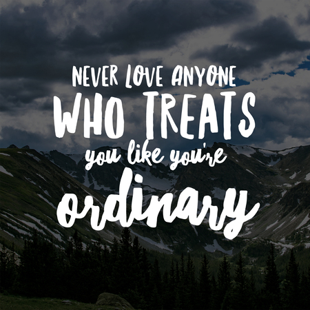 Love Quotes Never love anyone who treats you like you're ordinary