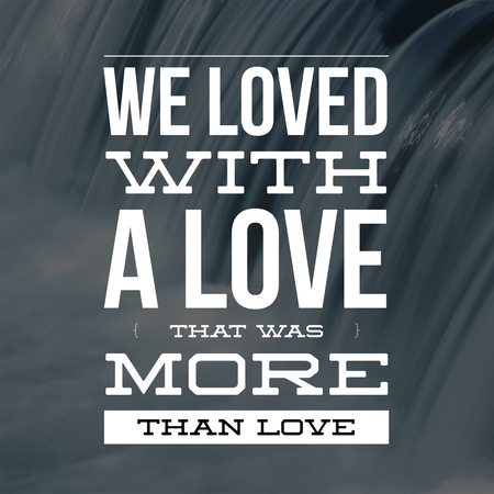 Love Quotes We loved with a love that was more than love