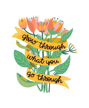 Grow through what you go through. Supportive motivational quote illustrated with a bouquet of wild flowers. Metaphor of recovering from depression, anxiety or burnout. Colorful illustration with positive script lettering. Vector.
