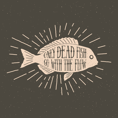 Hand drawn vintage label with  inspirational quote and sunburst only dead fish go with the flow.