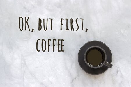 Ok, but first coffee text and cup of coffee on marble table background. Concept Good morning, good day. Top view.