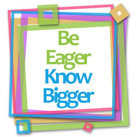 bigger: Be Eager Know Bigger Colorful Frame