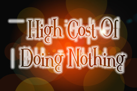 High Cost Of Doing Nothing Concept text on background photo