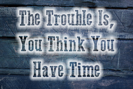 The Trouble Is You Think You Have Time Concept text on background photo