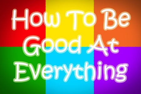 How To Be Good At Everything Concept text on background photo