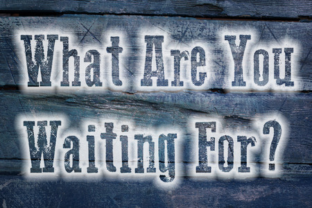 hesitate: What Are You Waiting For Concept text on background