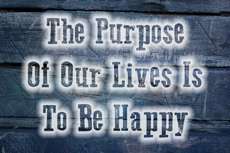 purpose: The Purpose Of Our Lives Is To Be Happy Concept text