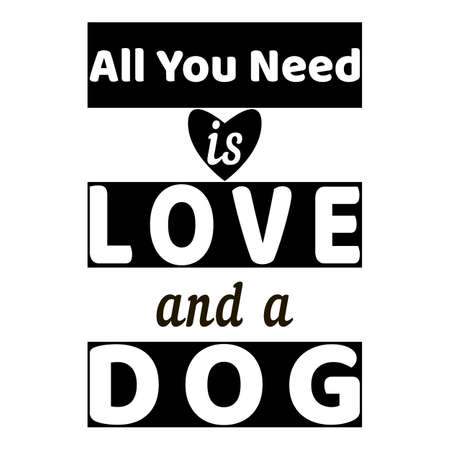 Black and white. All you need is love and dog - text. Dog quote on white background. Heart symbol. Motivational vector slogan. Typography flat lettering for design cover, apartment, postcard, print.