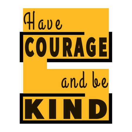 Have courage and be kind. Positive motivational quote. Modern calligraphy. Inspirational phrase. Typography art. Black Yellow graphic lettering composition. Trendy design for poster, t-shirt, postcard