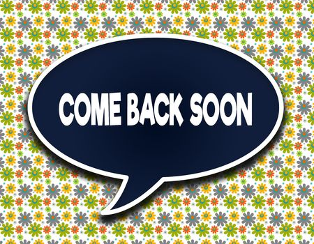 Dark blue word balloon with COME BACK SOON text message. Flowers wallpaper background. Illustration