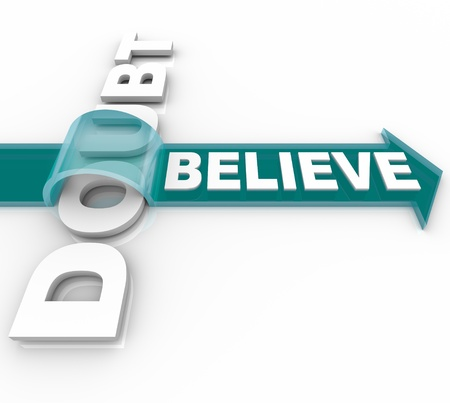 The word Believe rides an arrow over the word doubt showing that if you believe in yourself or your faith you can triumph over adversity and conquer your fears