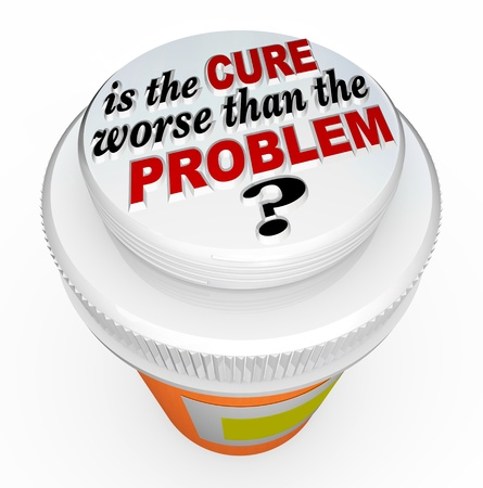 A child-proof medicine bottle top with the words Is the Cure Worse Than the Problem? illustrating the question asking if a solution to an issue has unintended side effects that are greater than the trouble being addressed
