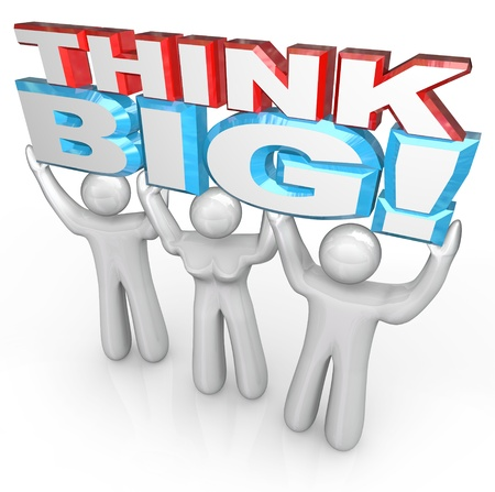 A team of people lift the words Think Big to symbolize achieving great success by setting your sights high and brainstorming huge ideas