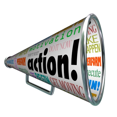begin: The word action on a bullhorn or megaphone and other associated words and phrases such as motivation, make it happen, do it now, goal, mission, begin, get moving and more