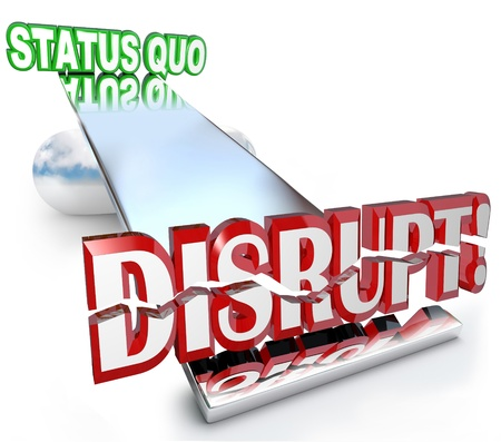 disrupt: The word Disrupt tilting the balance of a business model, causing a paradigm shift away from the Status Quo as technological changes or evolving trends shake things up