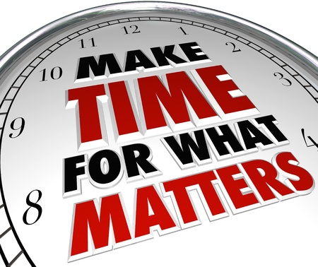 priorities: The words Make Time for What Matters on a clock representing the importance of making priorities for things that are important in life