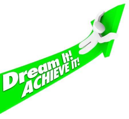 fulfillment: The words Dream It Achieve It on a green arrow with a man riding it upward to make his dreams, hopes and plans a reality and have a successful and winning life or career