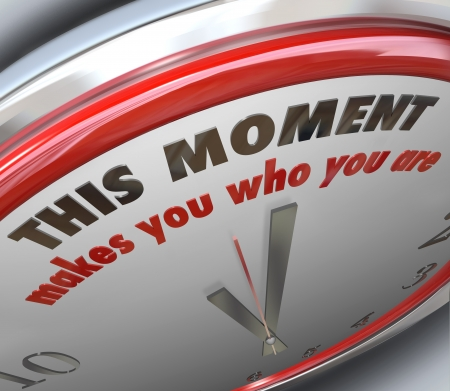 time critical: This Moment Makes You Who You Are words on a clock to illustrate it