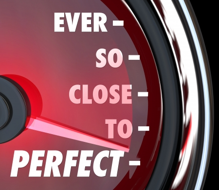 peerless: The words Ever So Close to Perfect on a speedometer to illustrate improvement and coming near perfection