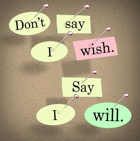 actitud positiva: No digo que deseo, Say I Will palabras en un tablero de anuncios para ilustrar una actitud positiva que le conduce al �xito y lograr grandes cosas en su vida o su carrera Foto de archivo