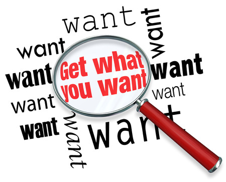 prioritize: Get What You Want words under magnifying glass to illustrate a search for objects of desire and encouragement to find goal, objective or mission result