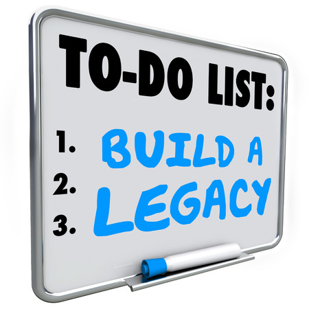 legacy: Build a Legacy words written on a dry erase message board to illustrate the need to leave a lasting impression in future or history for people to remember you