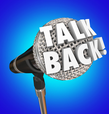 replies: Talk Back words on microphone for comment, feedback or speaking opinion before an audience, in an interview talk show or podcast