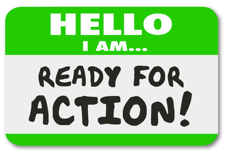 eagerness: Hello I am Ready for Action words written on a green name tag sticker for an employee, worker or person with great eagerness, ambition, drive or initiative