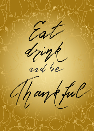 good wishes: Eat drink be thankful - hand drawn lettering calligraphy text on vertical golden background with gold pumpkins pattern. Good wishes for thanksgiving day. Illustration