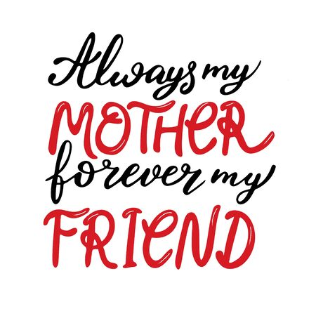 Always my mother forever my friend hand written lettering on white background. Prefect for card invitation, poster, template, banner. Isolated on white background.