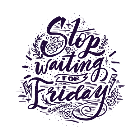 Stop waiting for Friday. Quote. Hand drawn vintage illustration with hand lettering. This illustration can be used as a print on t-shirts and bags or as a poster.