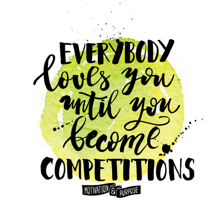 Everybody loves you until you become competitions. Inspiration quote calligraphy, handwritten message for cards with watercolor elements