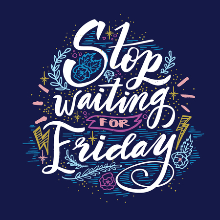 Stop waiting for Friday. Quote. Hand drawn vintage illustration with hand lettering.