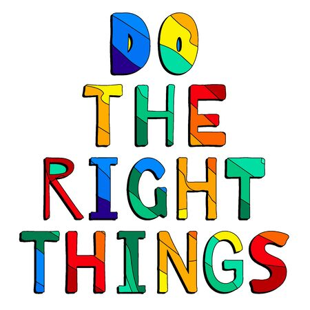 Do the right things. Cute multicolored inscription. Bright contrast letters. The inscription for banners, posters and prints on clothing (T-shirts).