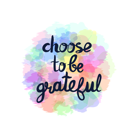 grateful: Choose to be grateful - motivational quote, typography art. Black phrase isolated on colorful background. Lettering for posters, cards design.