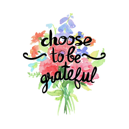 grateful: Choose to be grateful - motivational quote, typography art. Black phrase isolated on flowers. Lettering for posters, cards design.