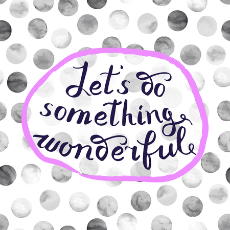 let s: Let s do something wonderful-motivational quote, typography art. Black vector phrase isolated on watercolor polka dots background. Lettering for posters, cards design.
