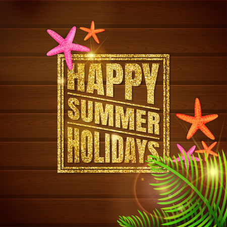 Happy summer holidays illustration. Glittering text on wooden background with starfishes and palm leaves. Vector illustration