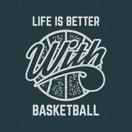 Vintage Basketball sports tee design in retro rubber style with symbols - ball and vector typography - life is better. Hipster patch for t shirt, clothing print, poster, backdrop, banner.