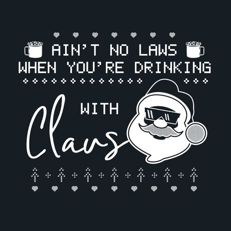 Funny Christmas graphic print, t shirt design for ugly sweater xmas party. Holiday decor with santa in glasses, ornaments. Fun typography quote - Aint no laws when youre drinking with Claus. Vector
