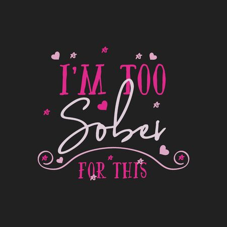 Funny Sarcastic Valentines Day typography emblem. Im too sober for this quote. Holiday print for t-shirt, poster, card and sticker. Stock vector design.