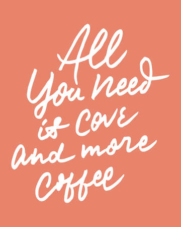 ALL YOU NEED IS LOVE AND MORE COFFEE 3 vintage hand letteringwriting typography quote poster. nice to be used for typography element on poster, background, wallpaper, mural, clothing etc. Illustration
