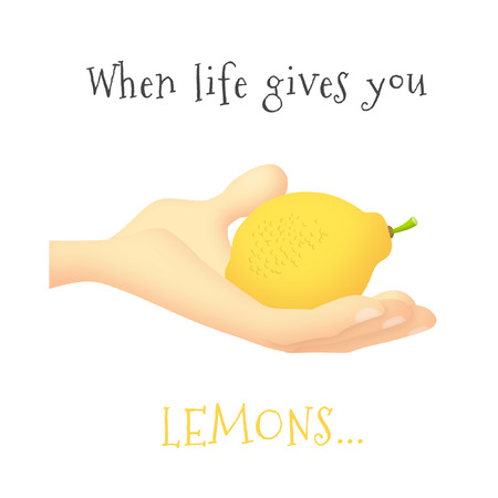 gives: When life gives you lemons.