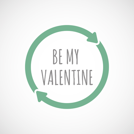 Illustration of an isolated recycle or reuse sign with    the text BE MY VALENTINE Illustration