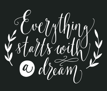 decoration style: Everything starts with a dream. Inspirational quote. Hand drawn vintage illustration with hand-lettering. This illustration can be used as a print on t-shirts and bags, stationary or as a poster.
