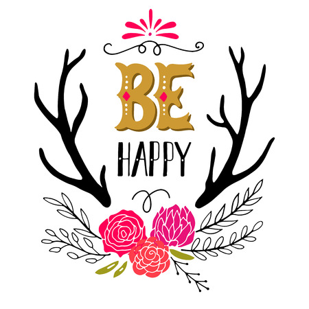 Be happy. Inspirational quote. Hand drawn vintage illustration with hand-lettering, flowers and antlers. This illustration can be used as a print on t-shirts and bags, stationary or as a poster. Illustration